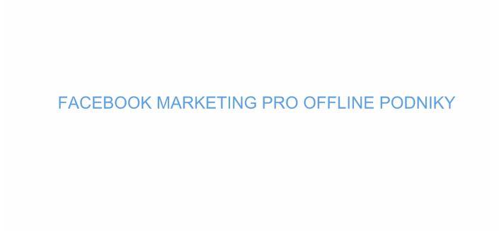 Facebook marketing pro všechny offline podniky